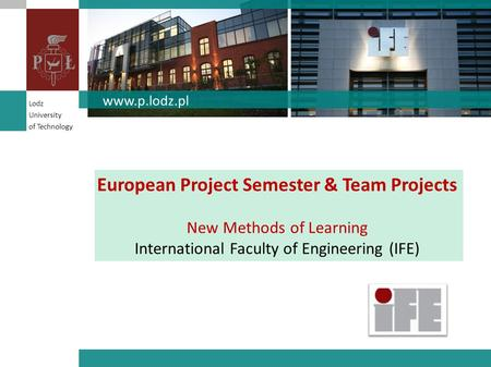 European Project Semester & Team Projects New Methods of Learning International Faculty of Engineering (IFE) www.p.lodz.pl Lodz University of Technology.