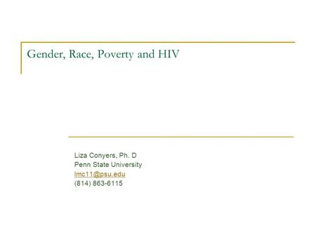 Liza Conyers, Ph. D Penn State University (814) 863-6115 Gender, Race, Poverty and HIV.
