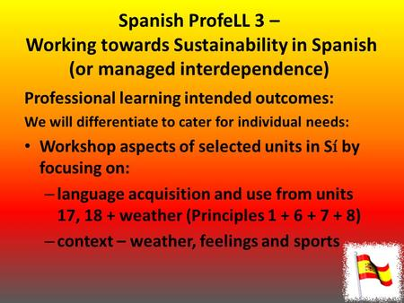 Spanish ProfeLL 3 – Working towards Sustainability in Spanish (or managed interdependence) Professional learning intended outcomes: We will differentiate.