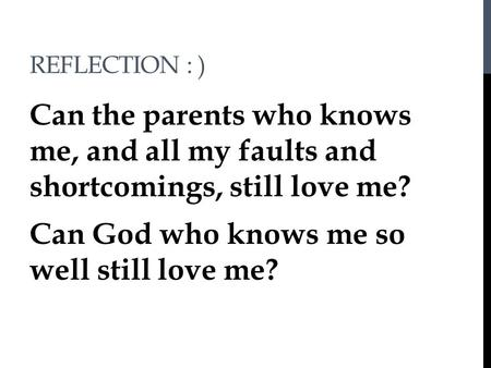 REFLECTION : ) Can the parents who knows me, and all my faults and shortcomings, still love me? Can God who knows me so well still love me?