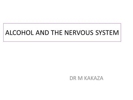 ALCOHOL AND THE NERVOUS SYSTEM DR M KAKAZA. COMMON COMPLICATIONS Nutritional deficiency Diseases partly nutritional in origin Direct effects of alcohol.
