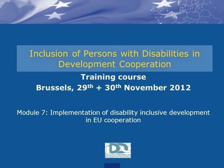 Inclusion of Persons with Disabilities in Development Cooperation Training course Brussels, 29 th + 30 th November 2012 Module 7: Implementation of disability.