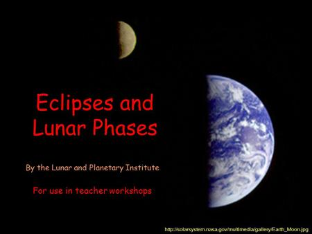 Eclipses and Lunar Phases  By the Lunar and Planetary Institute For use in teacher workshops.