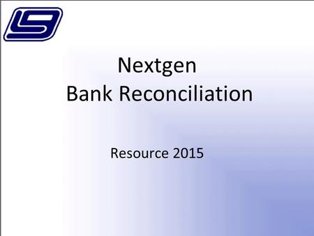 Nextgen Bank Reconciliation Resource 2015. Bank Reconciliation Menu Financial Management Bank Reconciliation –Import Bank Statements –Reconcile Bank Accounts.