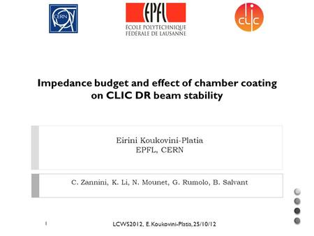 Eirini Koukovini-Platia EPFL, CERN Impedance budget and effect of chamber coating on CLIC DR beam stability LCWS2012, E. Koukovini-Platia, 25/10/12 1 C.