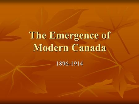 <strong>The</strong> Emergence <strong>of</strong> Modern Canada 1896-1914. Introduction 1905 Alberta and Saskatchewan join confederation. 1905 Alberta and Saskatchewan join confederation.