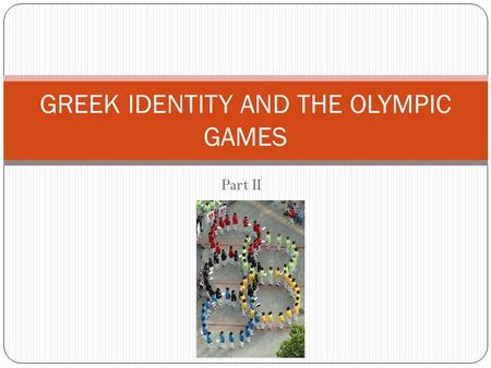 Part II GREEK IDENTITY AND THE OLYMPIC GAMES. Pierre de Frédy, Baron de Coubertin A French historian and educator who revived the Olympic games at the.