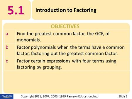 OBJECTIVES 5.1 Introduction to Factoring Slide 1Copyright 2011, 2007, 2003, 1999 Pearson Education, Inc. aFind the greatest common factor, the GCF, of.