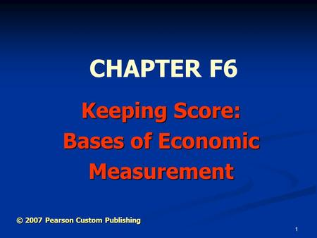 1 Keeping Score: Bases of Economic Measurement CHAPTER F6 © 2007 Pearson Custom Publishing.