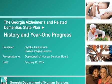 The Georgia Alzheimer's and Related Dementias State Plan ► History and Year-One Progress Presenter: Cynthia Haley Dunn Division of Aging Services Presentation.