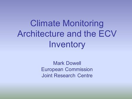 Climate Monitoring Architecture and the ECV Inventory Mark Dowell European Commission Joint Research Centre.
