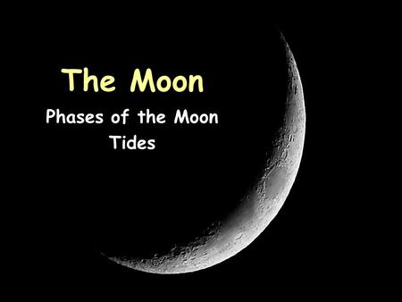 The Moon Phases of the Moon Tides Characteristics of the Moon Spherical; made of rock Has no atmosphere, no water, and no living things Drastic temperature.