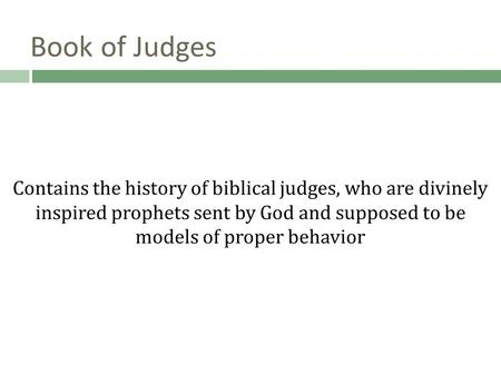 Book of Judges Contains the history of biblical judges, who are divinely inspired prophets sent by God and supposed to be models of proper behavior.