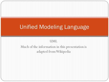 UML Much of the information in this presentation is adapted from Wikipedia Unified Modeling Language.
