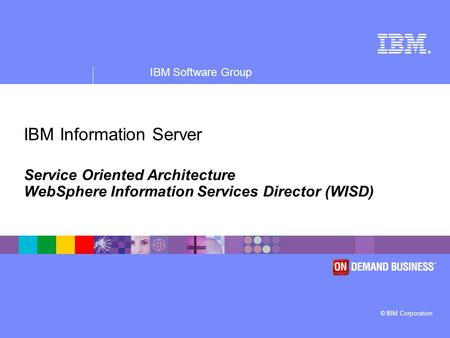 ® IBM Software Group © IBM Corporation IBM Information Server Service Oriented Architecture WebSphere Information Services Director (WISD)