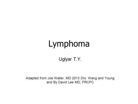 Lymphoma Uglyar T.Y. Adapted from Joe Waller, MD 2013 Drs. Wang and Young and By David Lee MD, FRCPC.