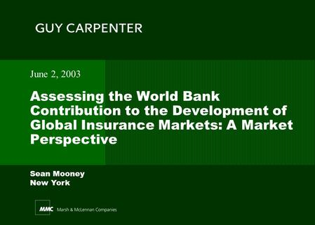 Sean Mooney New York Assessing the World Bank Contribution to the Development of Global Insurance Markets: A Market Perspective June 2, 2003.