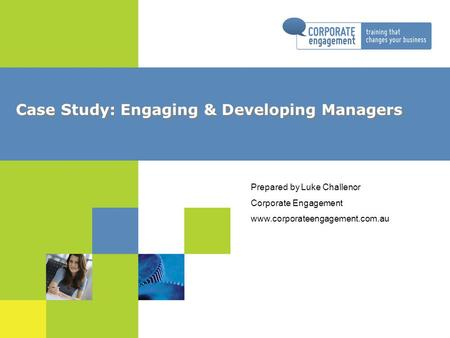Case Study: Engaging & Developing Managers Prepared by Luke Challenor Corporate Engagement www.corporateengagement.com.au.