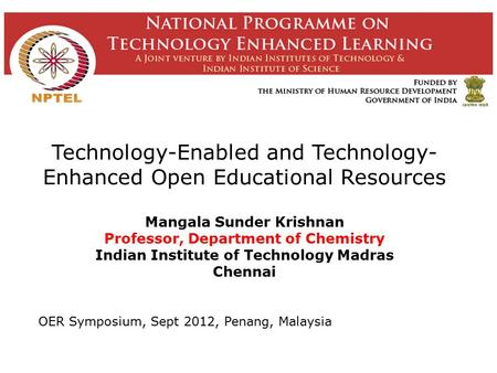 Technology-Enabled and Technology- Enhanced Open Educational Resources Mangala Sunder Krishnan Professor, Department of Chemistry Indian Institute of.