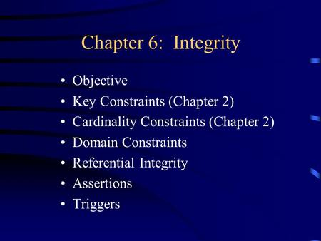 Chapter 6: Integrity Objective Key Constraints (Chapter 2) Cardinality Constraints (Chapter 2) Domain Constraints Referential Integrity Assertions Triggers.