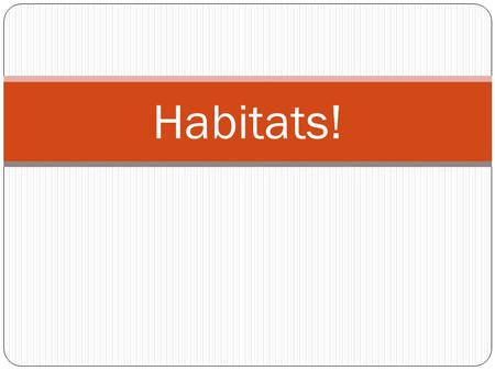 Habitats!. What is a habitat? A habitat is a place where plants and animals live.
