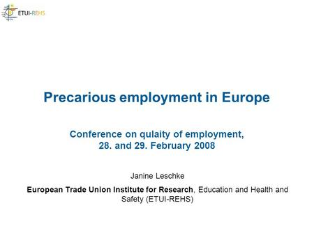 Precarious employment in Europe Conference on qulaity of employment, 28. and 29. February 2008 Janine Leschke European Trade Union Institute for Research,