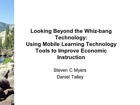 Looking Beyond the Whiz-bang Technology: Using Mobile Learning Technology Tools to Improve Economic Instruction Steven C Myers Daniel Talley.