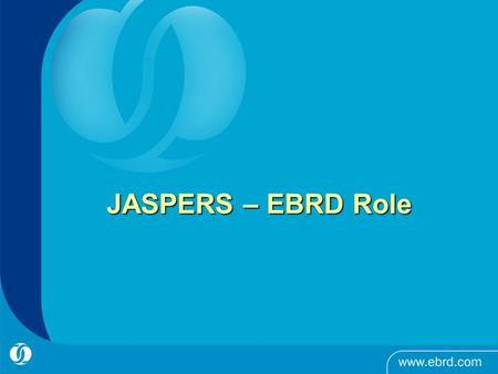 JASPERS – EBRD Role. EBRD Role in JASPERS Partner in JASPERS together with EIB and EC, member of JASPERS Steering Group Provide 5 to 8 staff years input.