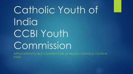 Catholic Youth of India CCBI Youth Commission APPLICATION TO HELP CONNECTS THE 60 MILLION CATHOLIC YOUTH IN INDIA.