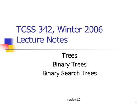 Version 1.0 1 TCSS 342, Winter 2006 Lecture Notes Trees Binary Trees Binary Search Trees.