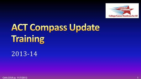 1OAA:DSR:js: 11/7/2013 2013-14. 2OAA:DSR:js: 11/7/2013 Agenda Welcome and Introductions Overview of ACT Compass ® Testing College and Career Readiness.