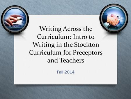 Writing Across the Curriculum: Intro to Writing in the Stockton Curriculum for Preceptors and Teachers Fall 2014.