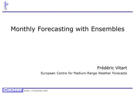 Exeter 1-3 December 2010 Monthly Forecasting with Ensembles Frédéric Vitart European Centre for Medium-Range Weather Forecasts.