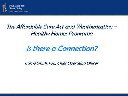 The Affordable Care Act and Weatherization – Healthy Homes Programs: Is there a Connection? Carrie Smith, FSL, Chief Operating Officer.