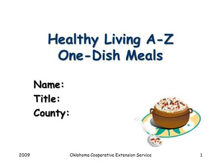 2009Oklahoma Cooperative Extension Service1 Healthy Living A-Z One-Dish Meals Name:Title:County: