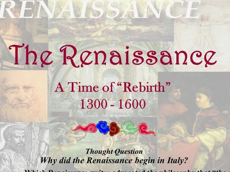 "The Renaissance A Time of ""Rebirth"" 1300 - 1600 Thought Question Why did the Renaissance begin in Italy? Which Renaissance writer advocated the philosophy."