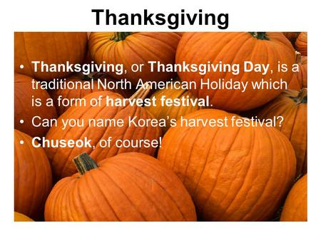 Thanksgiving Thanksgiving, or Thanksgiving Day, is a traditional North American Holiday which is a form of harvest festival. Can you name Korea's harvest.