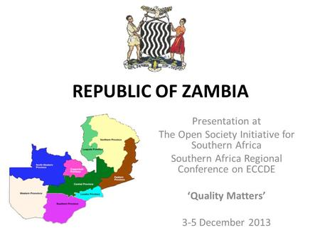 REPUBLIC OF ZAMBIA Presentation at The Open Society Initiative for Southern Africa Southern Africa Regional Conference on ECCDE 'Quality Matters' 3-5 December.