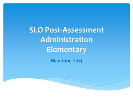 SLO Post-Assessment Administration Elementary May-June 2013.