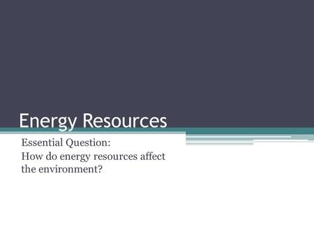 Energy Resources Essential Question: How do energy resources affect the environment?