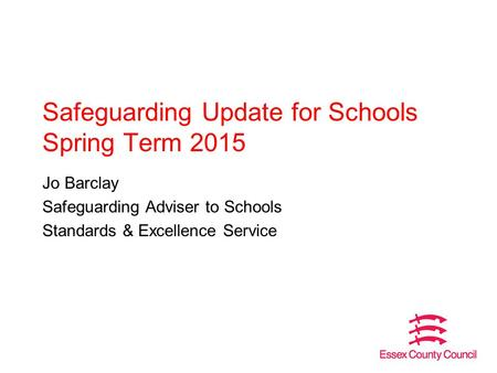 Safeguarding Update for Schools Spring Term 2015 Jo Barclay Safeguarding Adviser to Schools Standards & Excellence Service.