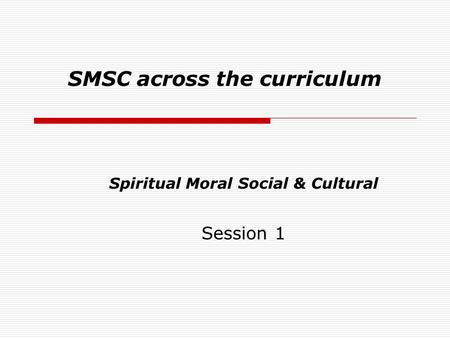 SMSC across the curriculum Spiritual Moral Social & Cultural Session 1.