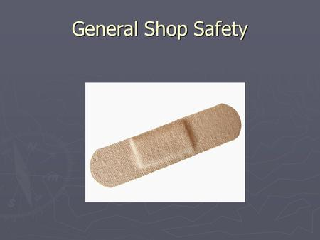 General Shop Safety. No horseplay. Do not operate machines or power- tools until you are licensed.