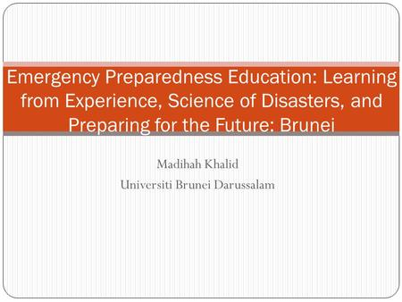 Madihah Khalid Universiti Brunei Darussalam Emergency Preparedness Education: Learning from Experience, Science of <strong>Disasters</strong>, and Preparing for the Future: