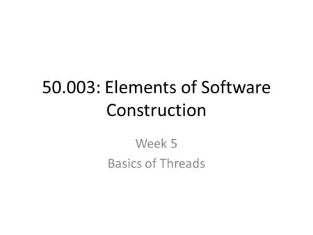 50.003: Elements of Software Construction Week 5 Basics of Threads.