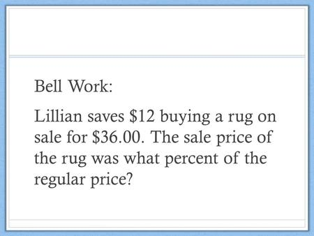 Bell Work: Lillian saves $12 buying a rug on sale for $36.00. The sale price of the rug was what percent of the regular price?