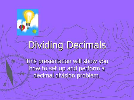 Dividing Decimals This presentation will show you how to set up and perform a decimal division problem.
