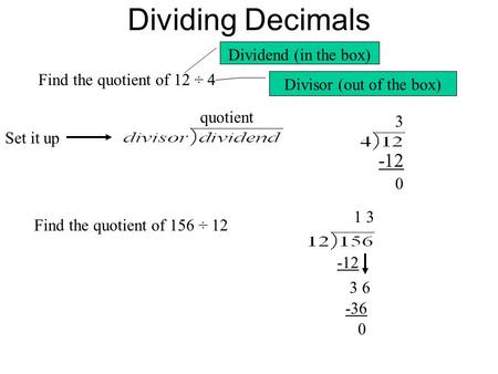 Dividing Decimals Find the quotient of 12 ÷ 4 Set it up quotient Dividend (in the box) Divisor (out of the box) 3 -12 0 Find the quotient of 156 ÷ 12 1.