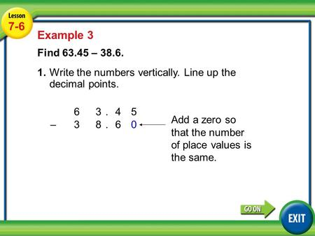 63.45 –3 8.60 Lesson 4-6 Example 2 7-6 Example 3 Find 63.45 – 38.6. 1.Write the numbers vertically. Line up the decimal points. Add a zero so that the.
