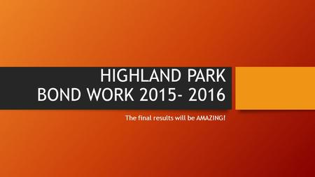 HIGHLAND PARK BOND WORK 2015- 2016 The final results will be AMAZING!